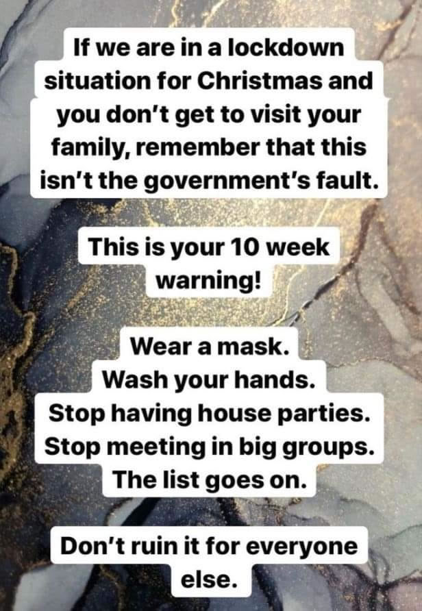 "Meme: ""If we are in a lockdown situation for Christmas and you don't get to visit your family, remember that this isn't the government's fault. This is your 10 week warning! Wear a mask. Wash your hands. Stop having house parties. Stop meeting in big groups. The list goes on. Don't ruin it for everyone else."""
