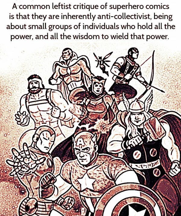 A common leftist critique of superhero comics is that they are inherently anti-collectivist, being about small groups of individuals who hold all the power, and the wisdom to wield that power.