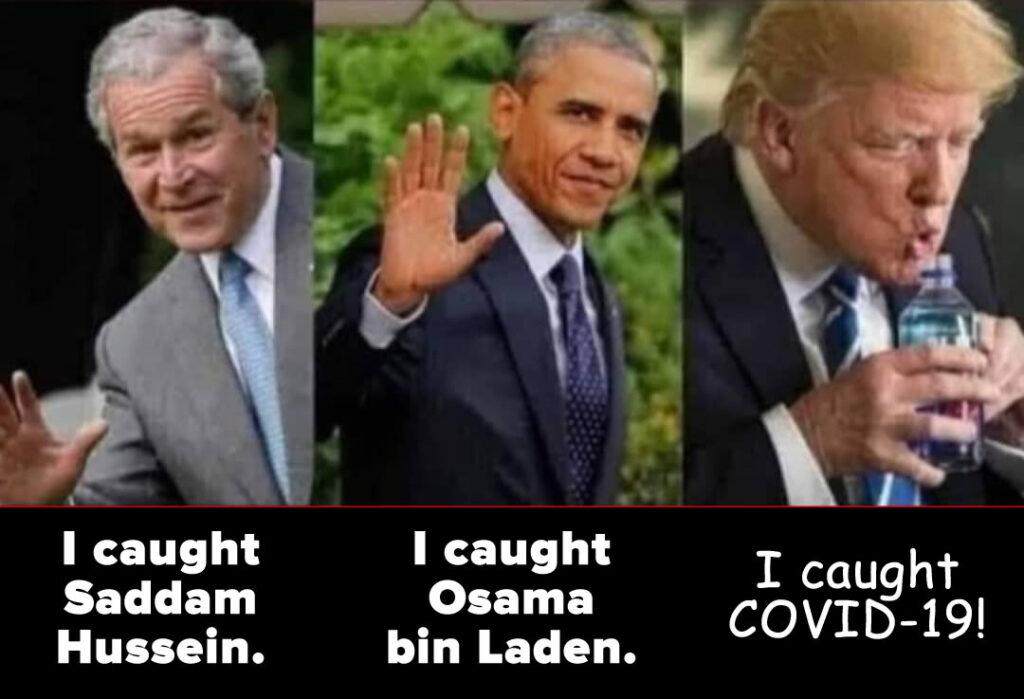 "Bush Jr.: ""I caught Saddam Hussein."" Obama: ""I caught Osama bin Laden."" Trump: ""I caught COVID-19!"""