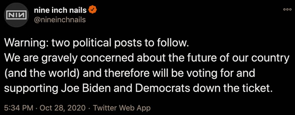 Tweet by Nine Inch Nails: Warning: two political posts to follow. We are gravely concerned about the future of our country (and the world) and therefore will be voting for and supporting Joe Biden and Democrats down the ticket.