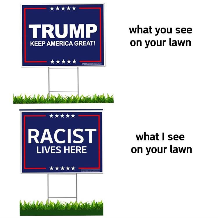 "Illustration — What you see on your lawn: ""Trump: Keep America great!"" sign. What I see on your lawn: ""RACIST lives here."""