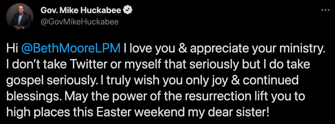 "Tweet from Mike Huckabee on April 3, 2021 in response to Beth Moore: ""Hi @BethMooreLPM I love you & appreciate your ministry. I don't take Twitter or myself that seriously but I do take gospel seriously. I truly wish you only joy & continued blessings. May the power of the resurrection lift you to high places this Easter weekend my dear sister!"""