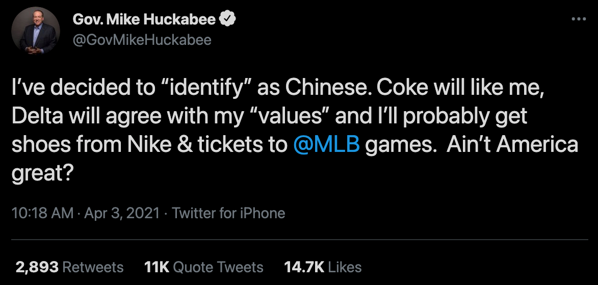 "Tweet from former Arkansas governor Mike Huckabee on April 3, 2021: ""I've decided to 'identify' as Chinese. Coke will like me, Delta will agree with my 'values' and I'll probably get shoes from Nike and tickets to @MLB games. Ain't America great?"""