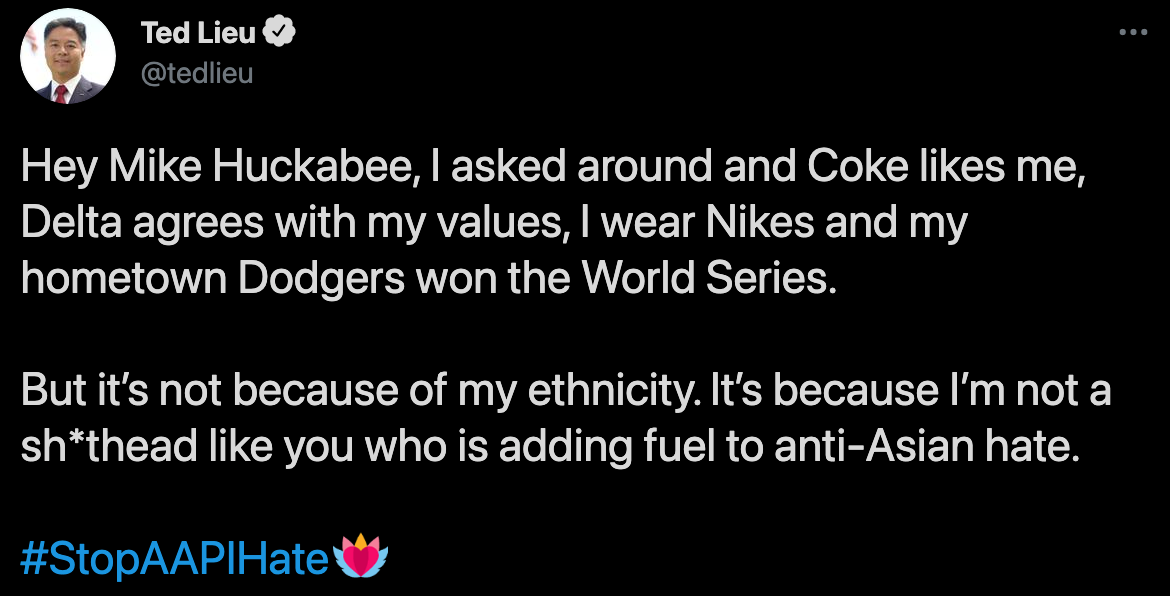 "Tweet from California representative Ted Lieu on April 3, 2021 in response to Mike Huckabee: ""Hey Mike Huckabee, I asked around and Coke likes me, Delta agrees with my values, I wear Nikes and my hometown Dodgers won the World Series. But it's not because of my ethnicity. It's because I'm not a sh*thead like you who is adding fuel to anti-Asian hate. #StopAAPIHate"""
