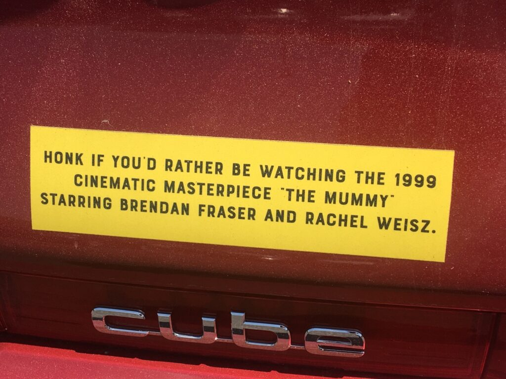 """Bumper sticker that reads """"Honk if you'd rather be watching the 1999 cinematic masterpiece 'The Mummy' starring Brendan Fraser and Rachel Weisz."""""""